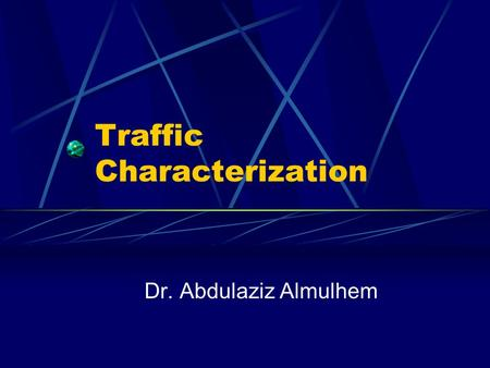Traffic Characterization Dr. Abdulaziz Almulhem. Almulhem©20012 Agenda Traffic characterization Switching techniques Internetworking, again.