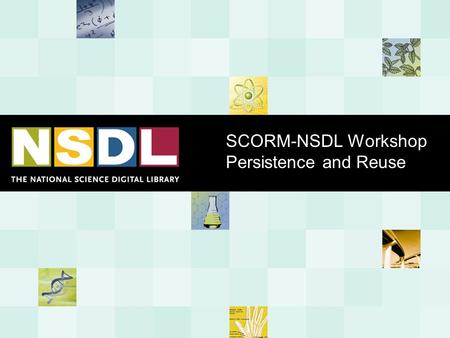SCORM-NSDL Workshop Persistence and Reuse. - 2 - Persistence and Reuse The Problem Educational materials are expensive to create. Over the past 25 years,