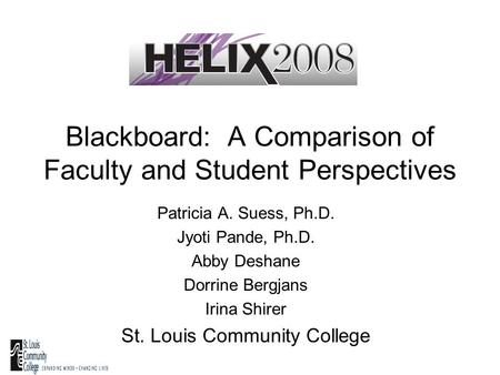 Blackboard: A Comparison of Faculty and Student Perspectives Patricia A. Suess, Ph.D. Jyoti Pande, Ph.D. Abby Deshane Dorrine Bergjans Irina Shirer St.