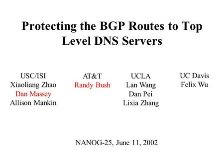 Protecting the BGP Routes to Top Level DNS Servers NANOG-25, June 11, 2002 UCLA Lan Wang Dan Pei Lixia Zhang USC/ISI Xiaoliang Zhao Dan Massey Allison.