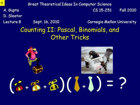 Counting II: Pascal, Binomials, and Other Tricks Great Theoretical Ideas In Computer Science A. Gupta D. Sleator CS 15-251 Fall 2010 Lecture 8Sept. 16,