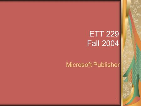 1 ETT 229 Fall 2004 Microsoft Publisher. 2 Agenda 11:00-11:05 – Quiz 11 11:05-12:15 – Application.