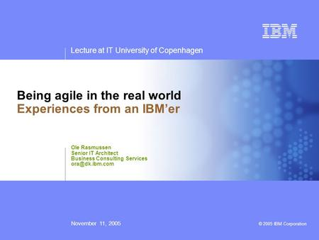 Lecture at IT University of Copenhagen November 11, 2005 © 2005 IBM Corporation Being <strong>agile</strong> in the real world Experiences from an IBM'er Ole Rasmussen.