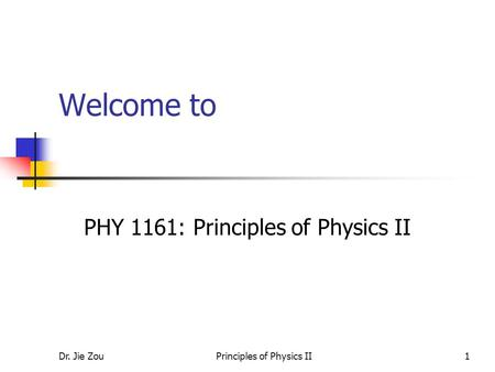 Dr. Jie ZouPrinciples of Physics II1 Welcome to PHY 1161: Principles of Physics II.