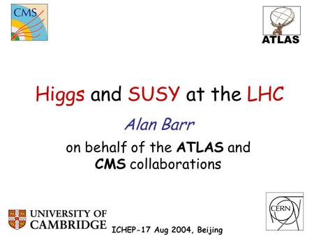 Higgs and SUSY at the LHC Alan Barr on behalf of the ATLAS and CMS collaborations ICHEP-17 Aug 2004, Beijing ATLAS.