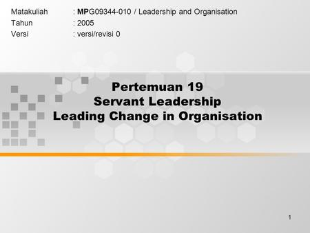 1 Pertemuan 19 Servant Leadership Leading Change in Organisation Matakuliah: MPG09344-010 / Leadership and Organisation Tahun: 2005 Versi: versi/revisi.