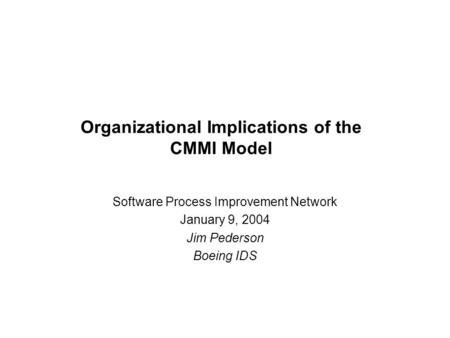 Organizational Implications of the CMMI Model Software Process Improvement Network January 9, 2004 Jim Pederson Boeing IDS.