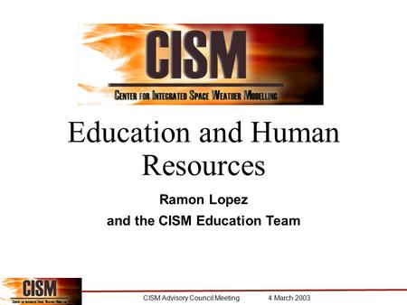CISM Advisory Council Meeting 4 March 2003 Education and Human Resources Ramon Lopez and the CISM Education Team.