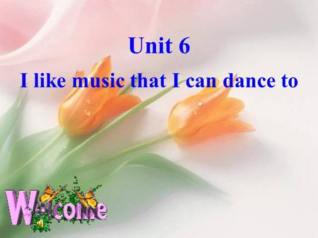 Unit 6 I like music that I can dance to I like music that I can dance to.