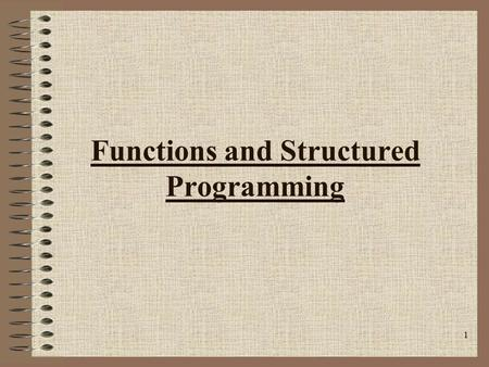 1 Functions and Structured Programming. 2 Structured Programming Structured programming is a problem-solving strategy and a programming methodology. –The.