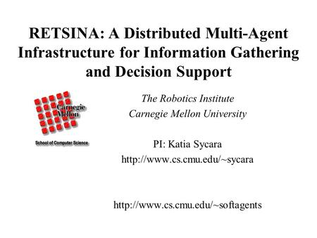 RETSINA: A Distributed Multi-Agent Infrastructure for Information Gathering and Decision Support The Robotics Institute Carnegie Mellon University PI:
