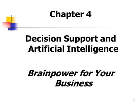 1 Chapter 4 Decision Support and <strong>Artificial</strong> <strong>Intelligence</strong> Brainpower for Your Business.