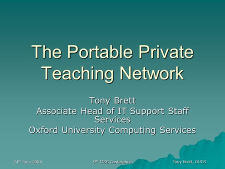 Tony Brett, OUCS 24 th June 2004 9 th ITSS Conference The Portable Private Teaching Network Tony Brett Associate Head of IT Support Staff Services Oxford.