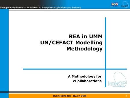 1Business Models – REA in UMM REA in UMM UN/CEFACT Modelling Methodology A Methodology for eCollaborations.