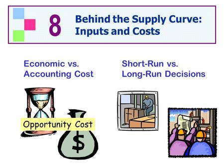 Economic vs. Accounting Cost Short-Run vs. Long-Run Decisions Opportunity Cost 8 Behind the Supply Curve: Inputs and Costs.