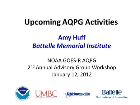 Upcoming AQPG Activities Amy Huff Battelle Memorial Institute NOAA GOES-R AQPG 2 nd Annual Advisory Group Workshop January 12, 2012.