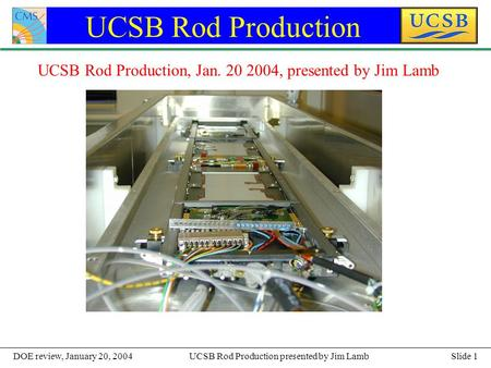 Slide 1UCSB Rod Production presented by Jim LambDOE review, January 20, 2004 UCSB Rod Production UCSB Rod Production, Jan. 20 2004, presented by Jim Lamb.