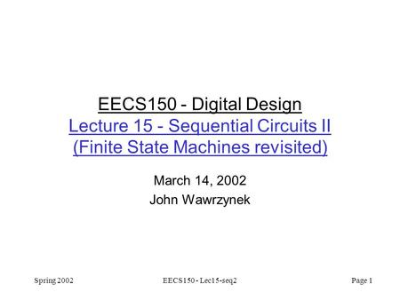 Spring 2002EECS150 - Lec15-seq2 Page 1 EECS150 - Digital Design Lecture 15 - Sequential Circuits II (Finite State Machines revisited) March 14, 2002 John.