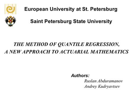 European University at St. Petersburg THE METHOD OF QUANTILE REGRESSION, A NEW APPROACH TO ACTUARIAL MATHEMATICS Authors: Ruslan Abduramanov Andrey Kudryavtsev.