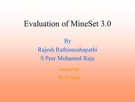 Evaluation of MineSet 3.0 By Rajesh Rathinasabapathi S Peer Mohamed Raja Guided By Dr. Li Yang.