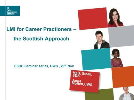 LMI for Career Practioners – the Scottish Approach Mark Steell, SDS Janet Moffett,UWS ESRC Seminar series, UWS, 29 th Nov.