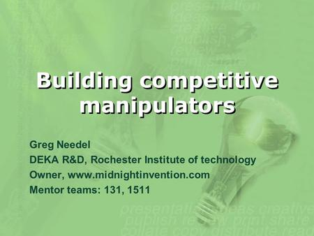Building competitive manipulators Greg Needel DEKA R&D, Rochester Institute of technology Owner, www.midnightinvention.com Mentor teams: 131, 1511.