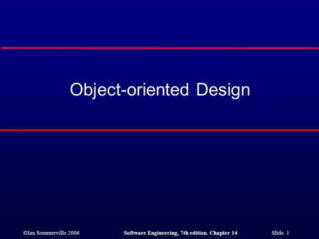 ©Ian Sommerville 2006Software Engineering, 7th edition. Chapter 14 Slide 1 Object-oriented Design.