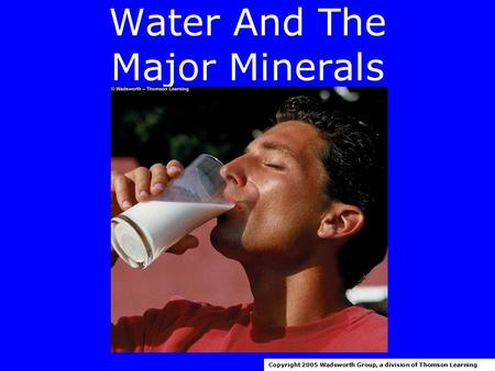 Water And The Major Minerals Copyright 2005 Wadsworth Group, a division of Thomson Learning.