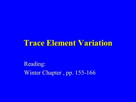 Trace Element Variation Reading: Winter Chapter, pp. 155-166.
