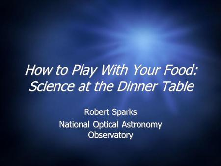 How to Play With Your Food: Science at the Dinner Table Robert Sparks National Optical Astronomy Observatory Robert Sparks National Optical Astronomy Observatory.