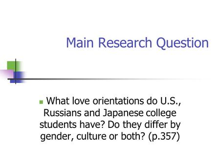 Main Research Question What love orientations do U.S., Russians and Japanese college students have? Do they differ by gender, culture or both? (p.357)