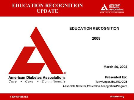 1-800-DIABETES diabetes.org EDUCATION RECOGNITION UPDATE EDUCATION RECOGNITION 2008 March 26, 2008 Presented by: Terry Unger, BS, RD, CDE Associate Director,