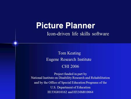 Picture Planner Tom Keating Eugene Research Institute CHI 2006 Project funded in part by National Institute on Disability Research and Rehabilitation and.