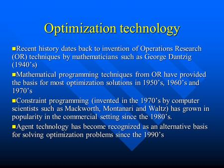 Optimization technology Recent history dates back to invention of Operations Research (OR) techniques by mathematicians such as George Dantzig (1940's)