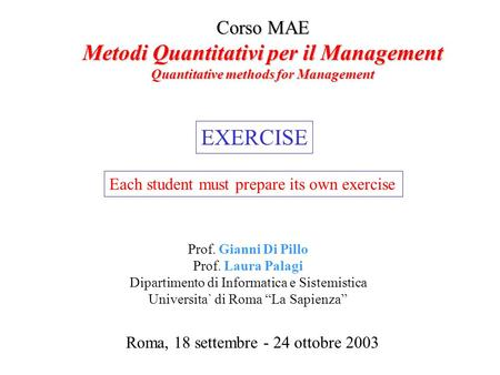 Corso MAE Metodi Quantitativi per il Management Quantitative methods for Management Roma, 18 settembre - 24 ottobre 2003 Prof. Gianni Di Pillo Prof. Laura.