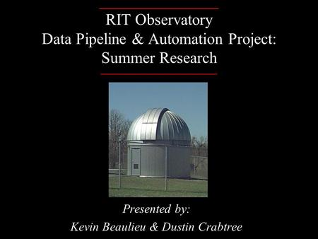 _______________ RIT Observatory Data Pipeline & Automation Project: Summer Research ______________________ Presented by: Kevin Beaulieu & Dustin Crabtree.