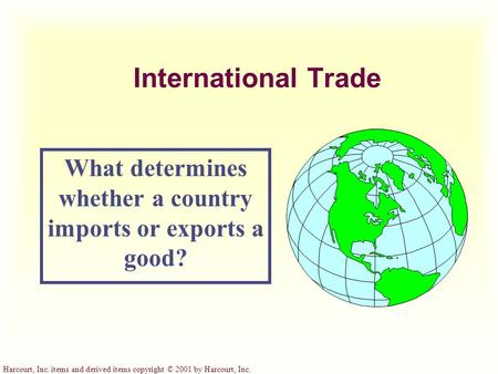 Harcourt, Inc. items and derived items copyright © 2001 by Harcourt, Inc. International Trade What determines whether a country imports or exports a good?
