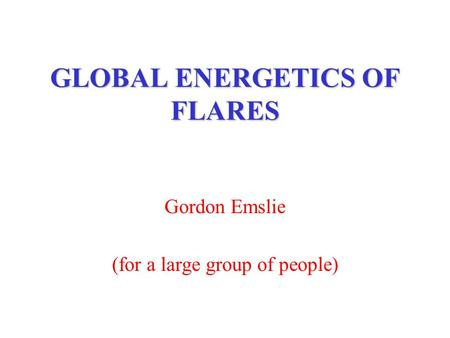GLOBAL ENERGETICS OF FLARES Gordon Emslie (for a large group of people)