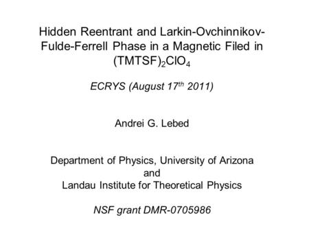 Hidden Reentrant and Larkin-Ovchinnikov- Fulde-Ferrell Phase in a Magnetic Filed in (TMTSF) 2 ClO 4 ECRYS (August 17 th 2011) Andrei G. Lebed Department.