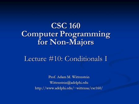 CSC 160 Computer Programming for Non-Majors Lecture #10: Conditionals I Prof. Adam M. Wittenstein