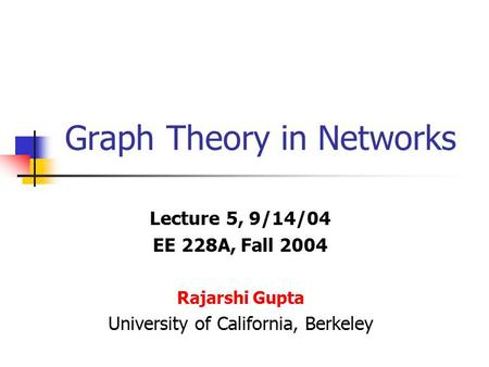 Graph Theory in Networks Lecture 5, 9/14/04 EE 228A, Fall 2004 Rajarshi Gupta University of California, Berkeley.