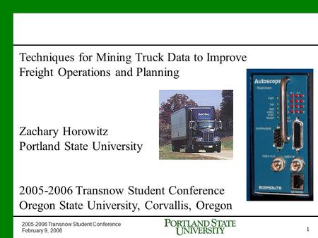 2005-2006 Transnow Student Conference February 9, 2006 1 Techniques for Mining Truck Data to Improve Freight Operations and Planning Zachary Horowitz Portland.