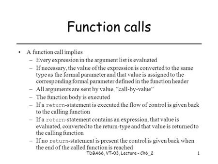 TDBA66, VT-03, Lecture - Ch6_21 Function calls A function call implies –Every expression in the argument list is evaluated –If necessary, the value of.