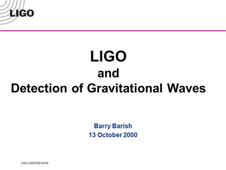 LIGO-G000306-00-M LIGO and Detection of Gravitational Waves Barry Barish 13 October 2000.