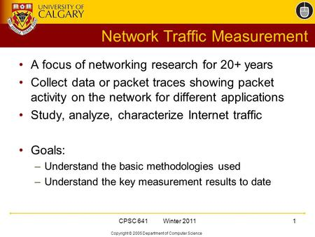 Copyright © 2005 Department of Computer Science CPSC 641 Winter 20111 Network Traffic Measurement A focus of networking research for 20+ years Collect.