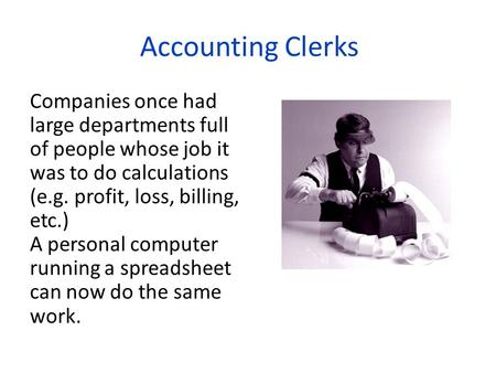 Accounting Clerks Companies once had large departments full of people whose job it was to do calculations (e.g. profit, loss, billing, etc.) A personal.