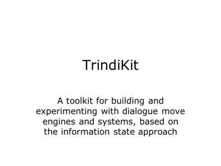 TrindiKit A toolkit for building and experimenting with dialogue move engines and systems, based on the information state approach.