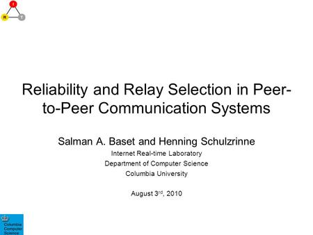 Reliability and Relay Selection in Peer- to-Peer Communication Systems Salman A. Baset and Henning Schulzrinne Internet Real-time Laboratory Department.