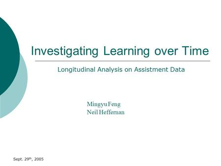 Sept. 29 th, 2005 Investigating Learning over Time Mingyu Feng Neil Heffernan Longitudinal Analysis on Assistment Data.