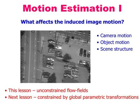 Motion Estimation I What affects the induced image motion? Camera motion Object motion Scene structure This lesson – unconstrained flow-fields Next lesson.
